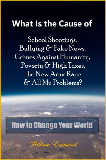 What Is the Cause of School Shootings, Bullying & Fake News, Crimes Against Humanity, Poverty & High Taxes, the New Arms Race & All My Problems? How to Change Your World book cover with earth by William Eastwood