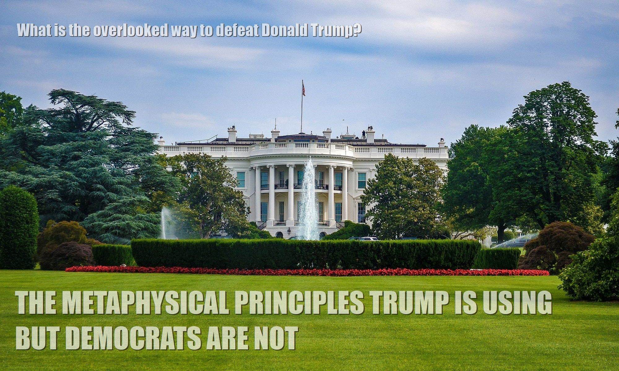 White-House-the-overlooked-way-to-defeat-donald-trump-the-metaphysical-principles-trump-is-using