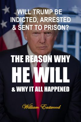 Will Trump be indicted, arrested and sent to prison book by William Eastwood.