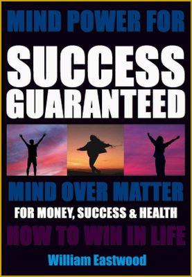 Mind over matter for success guaranteed book by William Eastwood