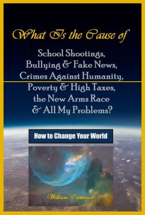 what-is-the-cause-of-school-shootings-bullying-fake-news-crimes-against-humanity-poverty-high-taxes-the-new-arms-race-all-my-problems-how-to-change-your-world-book