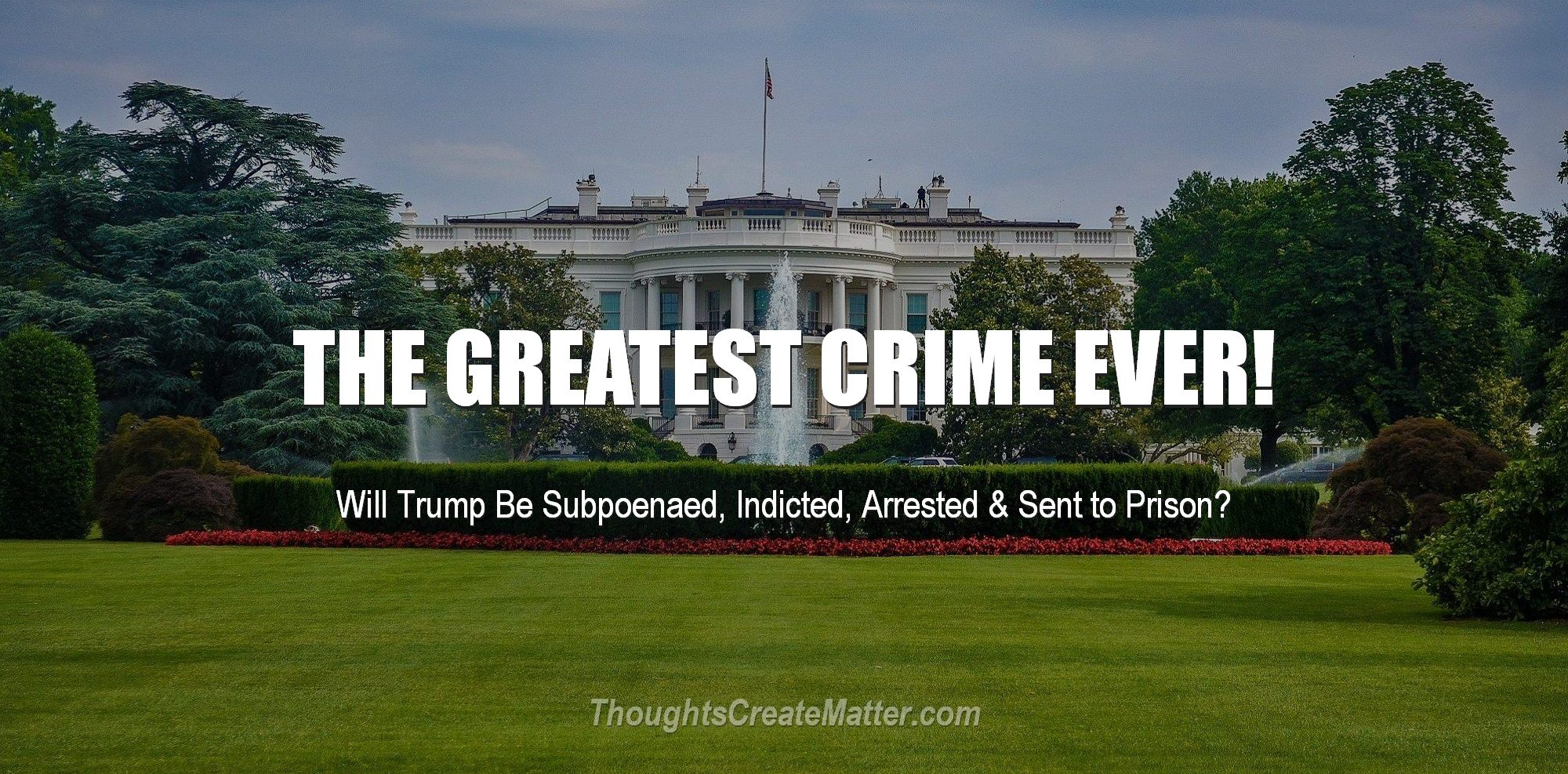 Whitehouse where the crime took place. Will Trump be subpoenaed, indicted, arrested and sent to prison? Is this the greatest crime ever?